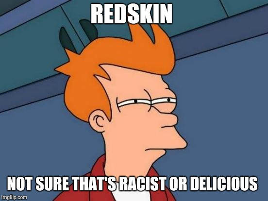 Futurama Fry Meme | REDSKIN NOT SURE THAT'S RACIST OR DELICIOUS | image tagged in memes,futurama fry | made w/ Imgflip meme maker