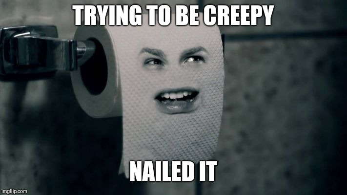 Creepy extraordinaire | TRYING TO BE CREEPY NAILED IT | image tagged in creepy,toilet paper,humor | made w/ Imgflip meme maker