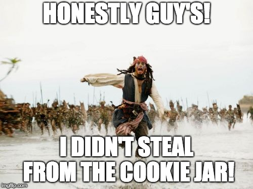 Jack Sparrow Being Chased | HONESTLY GUY'S! I DIDN'T STEAL FROM THE COOKIE JAR! | image tagged in memes,jack sparrow being chased | made w/ Imgflip meme maker