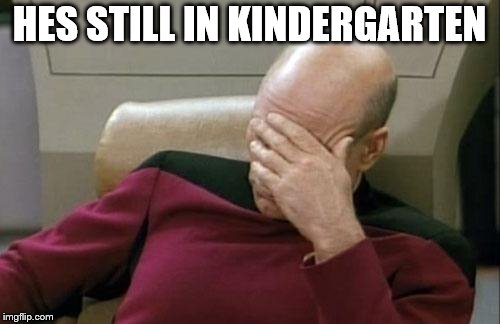 Captain Picard Facepalm Meme | HES STILL IN KINDERGARTEN | image tagged in memes,captain picard facepalm | made w/ Imgflip meme maker