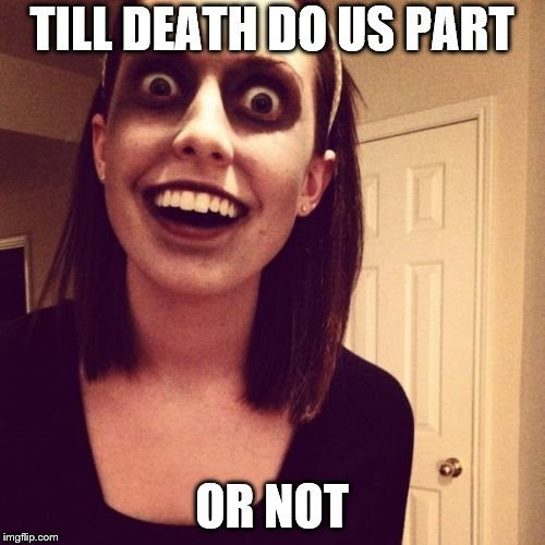 Zombie Overly Attached Girlfriend Meme | TILL DEATH DO US PART OR NOT | image tagged in memes,zombie overly attached girlfriend | made w/ Imgflip meme maker