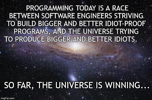 Computer Programming | PROGRAMMING TODAY IS A RACE BETWEEN SOFTWARE ENGINEERS STRIVING TO BUILD BIGGER AND BETTER IDIOT-PROOF PROGRAMS, AND THE UNIVERSE TRYING TO  | image tagged in computer,programming | made w/ Imgflip meme maker
