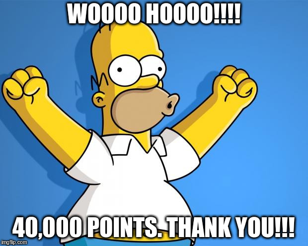 Woohoo Homer Simpson | WOOOO HOOOO!!!! 40,000 POINTS. THANK YOU!!! | image tagged in woohoo homer simpson | made w/ Imgflip meme maker