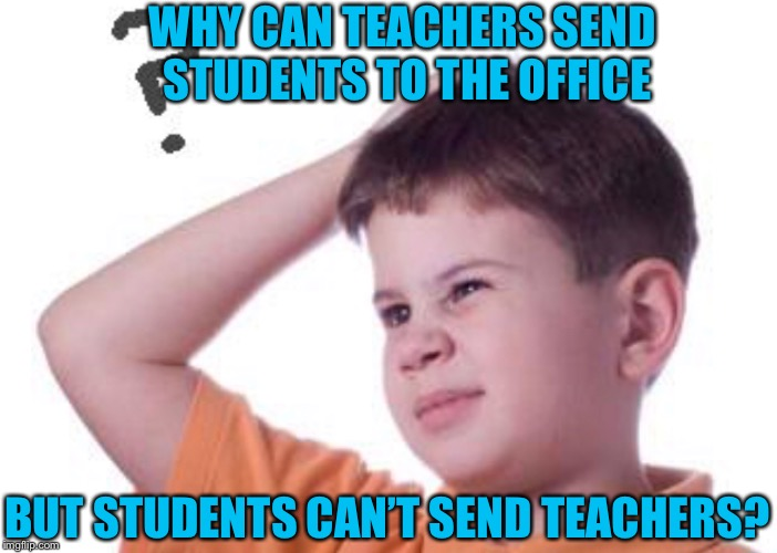 WHY CAN TEACHERS SEND STUDENTS TO THE OFFICE BUT STUDENTS CAN'T SEND TEACHERS? | image tagged in funny memes,memes,why not,funny,true,all kids thinks | made w/ Imgflip meme maker