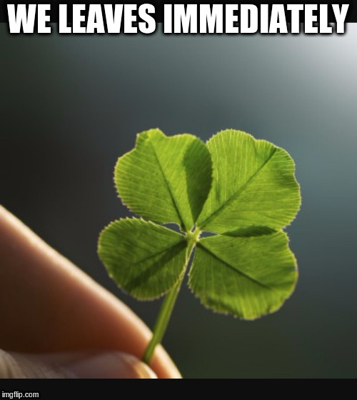 4 leaf clover hand | WE LEAVES IMMEDIATELY | image tagged in 4 leaf clover hand | made w/ Imgflip meme maker