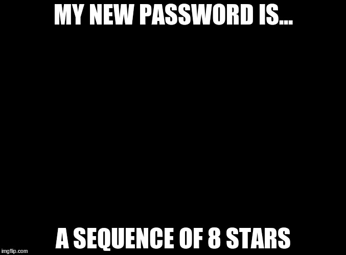 blank black | MY NEW PASSWORD IS... A SEQUENCE OF 8 STARS | image tagged in blank black | made w/ Imgflip meme maker