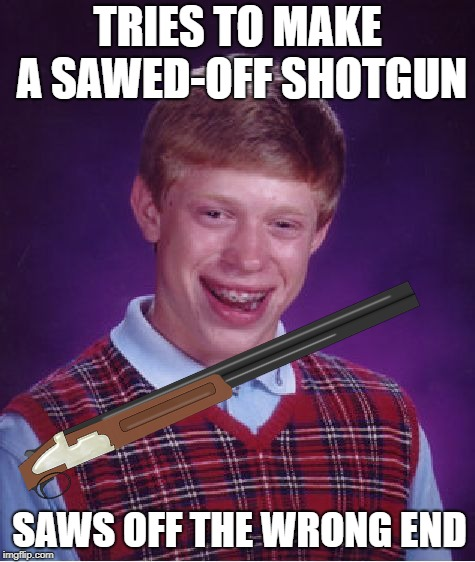 TRIES TO MAKE A SAWED-OFF SHOTGUN SAWS OFF THE WRONG END | image tagged in funny memes,bad luck brian | made w/ Imgflip meme maker