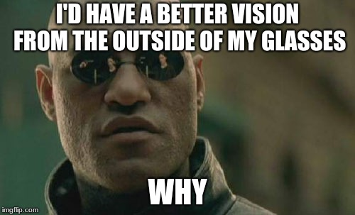 he´s starting to believe | I'D HAVE A BETTER VISION FROM THE OUTSIDE OF MY GLASSES WHY | image tagged in memes,matrix morpheus | made w/ Imgflip meme maker