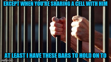 EXCEPT WHEN YOU'RE SHARING A CELL WITH HIM AT LEAST I HAVE THESE BARS TO HOLD ON TO | made w/ Imgflip meme maker