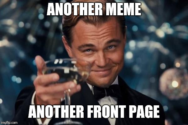 Leonardo Dicaprio Cheers Meme | ANOTHER MEME ANOTHER FRONT PAGE | image tagged in memes,leonardo dicaprio cheers | made w/ Imgflip meme maker