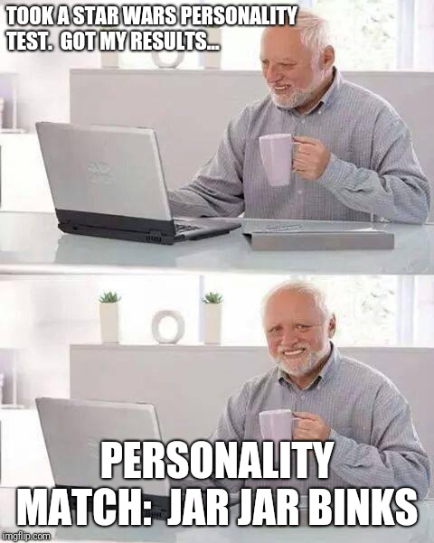 Star Wars Personality test | TOOK A STAR WARS PERSONALITY TEST.  GOT MY RESULTS... PERSONALITY MATCH:  JAR JAR BINKS | image tagged in memes,hide the pain harold,jar jar binks,personality | made w/ Imgflip meme maker