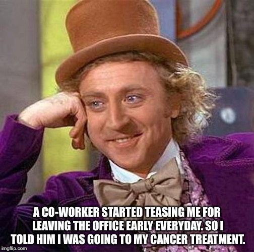 Creepy Condescending Wonka Meme | A CO-WORKER STARTED TEASING ME FOR LEAVING THE OFFICE EARLY EVERYDAY. SO I TOLD HIM I WAS GOING TO MY CANCER TREATMENT. | image tagged in memes,creepy condescending wonka | made w/ Imgflip meme maker