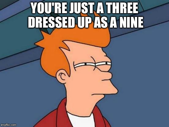 Futurama Fry Meme | YOU'RE JUST A THREE DRESSED UP AS A NINE | image tagged in memes,futurama fry | made w/ Imgflip meme maker