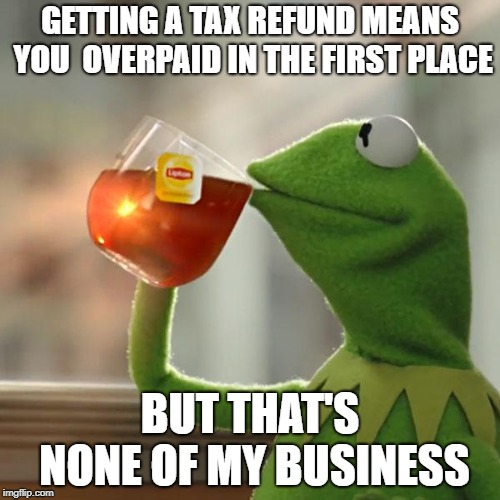 But Thats None Of My Business Meme | GETTING A TAX REFUND MEANS YOU  OVERPAID IN THE FIRST PLACE BUT THAT'S NONE OF MY BUSINESS | image tagged in memes,but thats none of my business,kermit the frog,AdviceAnimals | made w/ Imgflip meme maker