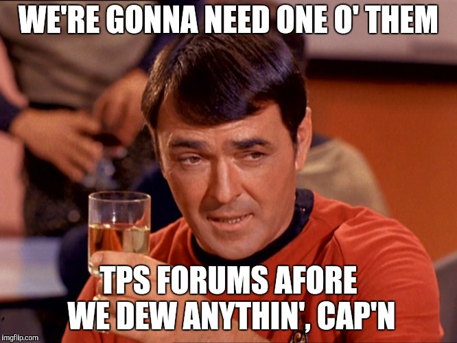 Star Trek Scotty | WE'RE GONNA NEED ONE O' THEM TPS FORUMS AFORE WE DEW ANYTHIN', CAP'N | image tagged in star trek scotty | made w/ Imgflip meme maker