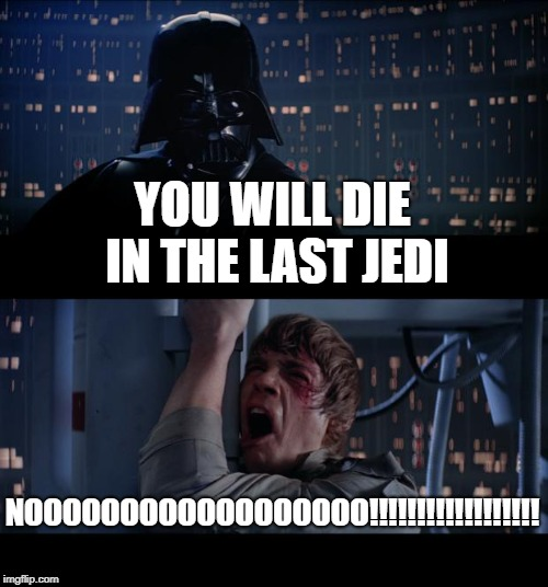 Star Wars No | YOU WILL DIE IN THE LAST JEDI NOOOOOOOOOOOOOOOOOO!!!!!!!!!!!!!!!!!! | image tagged in memes,star wars no | made w/ Imgflip meme maker