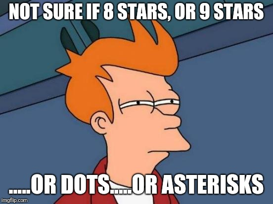 Futurama Fry Meme | NOT SURE IF 8 STARS, OR 9 STARS .....OR DOTS.....OR ASTERISKS | image tagged in memes,futurama fry | made w/ Imgflip meme maker