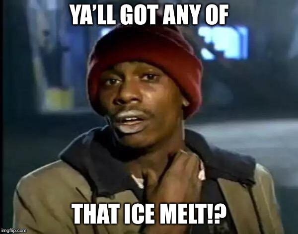 Y'all Got Any More Of That Meme | YA'LL GOT ANY OF THAT ICE MELT!? | image tagged in memes,y'all got any more of that | made w/ Imgflip meme maker