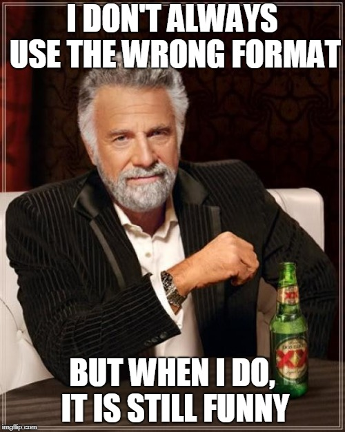The Most Interesting Man In The World Meme | I DON'T ALWAYS USE THE WRONG FORMAT BUT WHEN I DO, IT IS STILL FUNNY | image tagged in memes,the most interesting man in the world | made w/ Imgflip meme maker