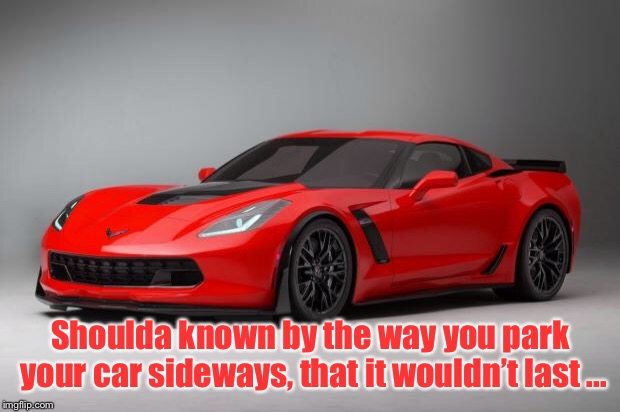 Sing it now | Shoulda known by the way you park your car sideways, that it wouldn't last ... | image tagged in corvette | made w/ Imgflip meme maker
