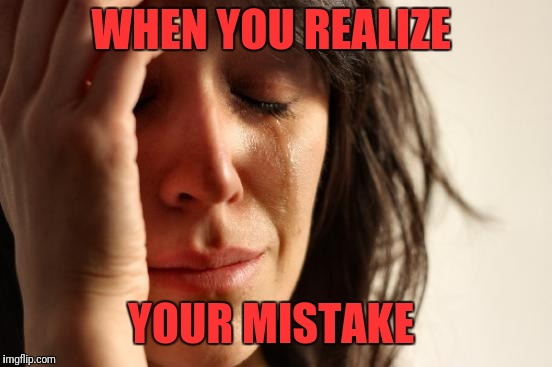 First World Problems Meme | WHEN YOU REALIZE YOUR MISTAKE | image tagged in memes,first world problems | made w/ Imgflip meme maker