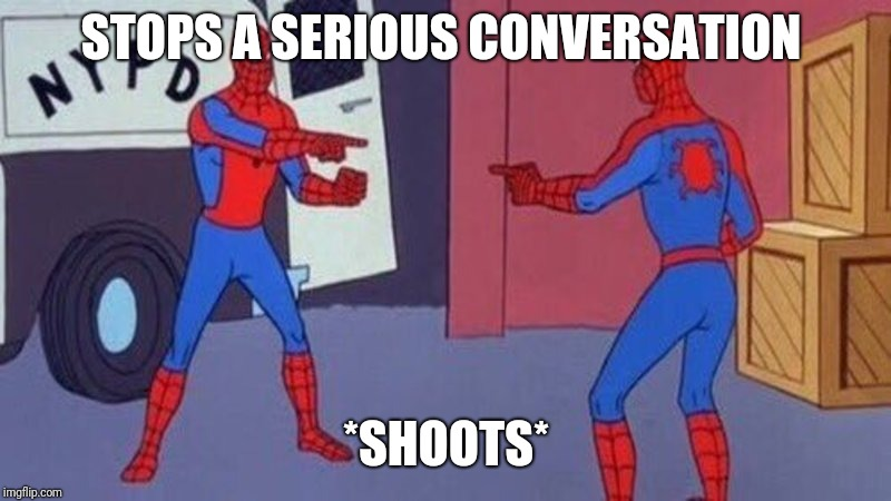 spiderman pointing at spiderman | STOPS A SERIOUS CONVERSATION *SHOOTS* | image tagged in spiderman pointing at spiderman | made w/ Imgflip meme maker