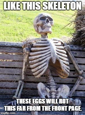 Waiting Skeleton Meme | LIKE THIS SKELETON THESE EGGS WILL ROT THIS FAR FROM THE FRONT PAGE. | image tagged in memes,waiting skeleton | made w/ Imgflip meme maker