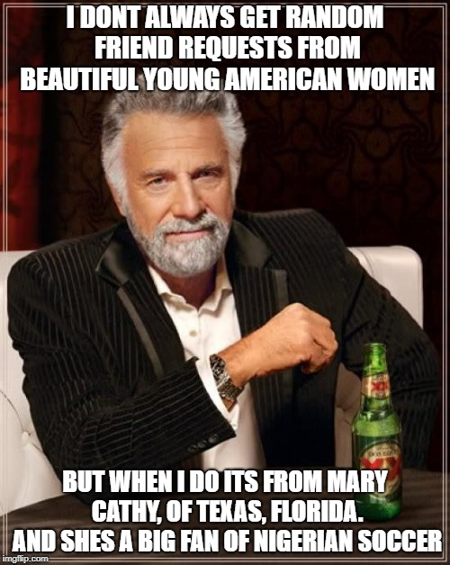 The Most Interesting Man In The World Meme | I DONT ALWAYS GET RANDOM FRIEND REQUESTS FROM BEAUTIFUL YOUNG AMERICAN WOMEN BUT WHEN I DO ITS FROM MARY CATHY, OF TEXAS, FLORIDA. AND SHES  | image tagged in memes,the most interesting man in the world | made w/ Imgflip meme maker
