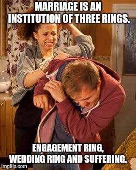 battered husband | MARRIAGE IS AN INSTITUTION OF THREE RINGS. ENGAGEMENT RING, WEDDING RING AND SUFFERING. | image tagged in battered husband,memes,funny,relationships,husband,wife | made w/ Imgflip meme maker