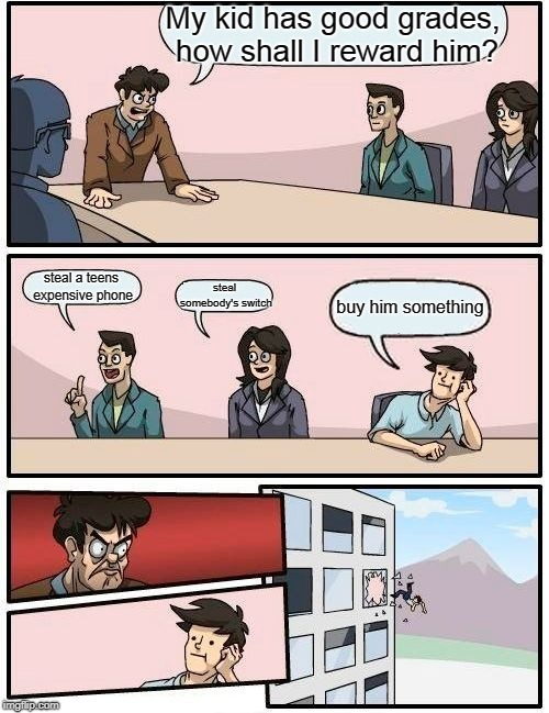 Boardroom Meeting Suggestion Meme | My kid has good grades, how shall I reward him? steal a teens expensive phone steal somebody's switch buy him something | image tagged in memes,boardroom meeting suggestion | made w/ Imgflip meme maker