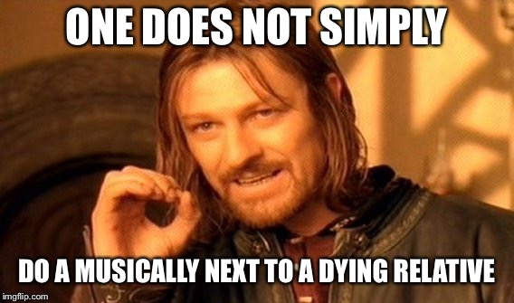 One Does Not Simply Meme | ONE DOES NOT SIMPLY DO A MUSICALLY NEXT TO A DYING RELATIVE | image tagged in memes,one does not simply | made w/ Imgflip meme maker