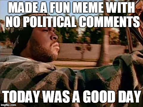 Today Was A Good Day | MADE A FUN MEME WITH NO POLITICAL COMMENTS TODAY WAS A GOOD DAY | image tagged in memes,today was a good day | made w/ Imgflip meme maker