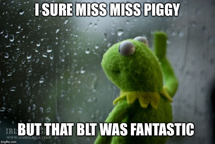 I mIss Piggy | I SURE MISS MISS PIGGY BUT THAT BLT WAS FANTASTIC | image tagged in kermit window,bacon,miss piggy,blt | made w/ Imgflip meme maker