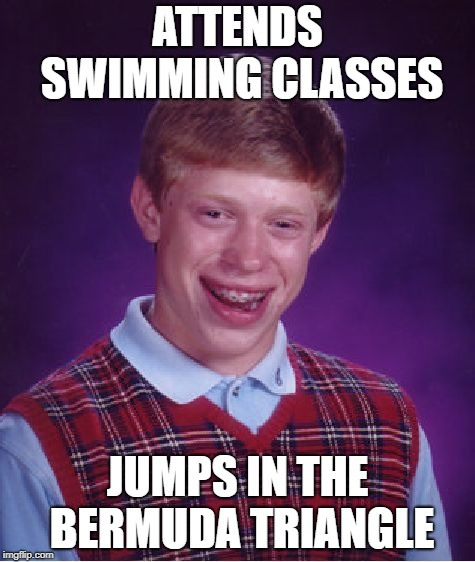 Bad Luck Brian Meme | ATTENDS SWIMMING CLASSES JUMPS IN THE BERMUDA TRIANGLE | image tagged in memes,bad luck brian | made w/ Imgflip meme maker