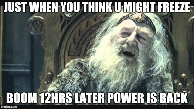 You have no power here | JUST WHEN YOU THINK U MIGHT FREEZE BOOM 12HRS LATER POWER IS BACK | image tagged in you have no power here | made w/ Imgflip meme maker