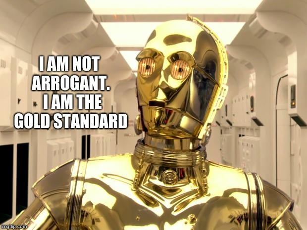 If the standard is excellence, there is no room for improvement.  | I AM NOT ARROGANT.  I AM THE GOLD STANDARD | image tagged in c3p0weredoomed,the gold standard | made w/ Imgflip meme maker