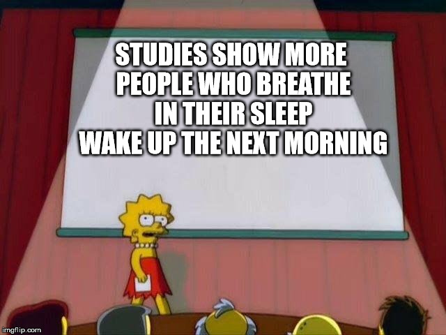 STUDIES SHOW MORE PEOPLE WHO BREATHE IN THEIR SLEEP WAKE UP THE NEXT MORNING | image tagged in lisa simpson presentation | made w/ Imgflip meme maker