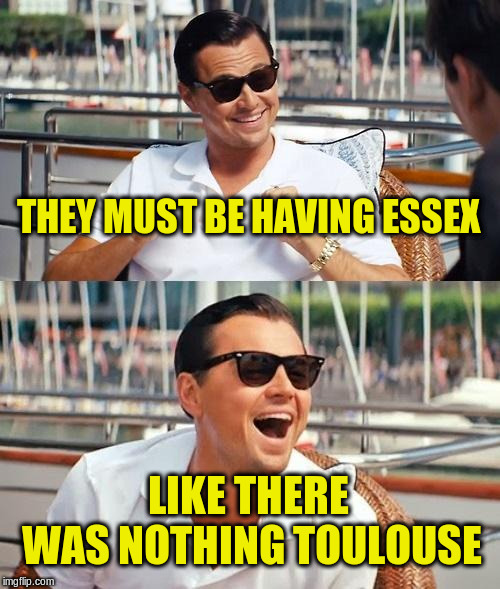 Leonardo Dicaprio Wolf Of Wall Street Meme | THEY MUST BE HAVING ESSEX LIKE THERE WAS NOTHING TOULOUSE | image tagged in memes,leonardo dicaprio wolf of wall street | made w/ Imgflip meme maker