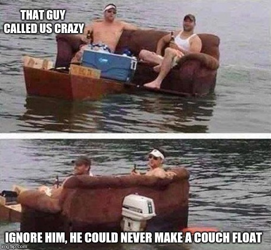 Never look down on someone with skills you do not possess | THAT GUY CALLED US CRAZY IGNORE HIM, HE COULD NEVER MAKE A COUCH FLOAT | image tagged in redneck boat,skills,rednecks are smarter than you | made w/ Imgflip meme maker