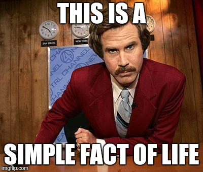 ron burgundy | THIS IS A SIMPLE FACT OF LIFE | image tagged in ron burgundy | made w/ Imgflip meme maker