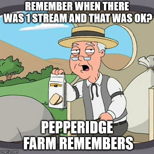 Pepperidge Farm Remembers | REMEMBER WHEN THERE WAS 1 STREAM AND THAT WAS OK? PEPPERIDGE FARM REMEMBERS | image tagged in memes,pepperidge farm remembers | made w/ Imgflip meme maker