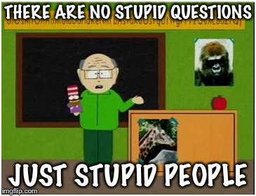 Mr Garrison  | THERE ARE NO STUPID QUESTIONS JUST STUPID PEOPLE | image tagged in mr garrison | made w/ Imgflip meme maker