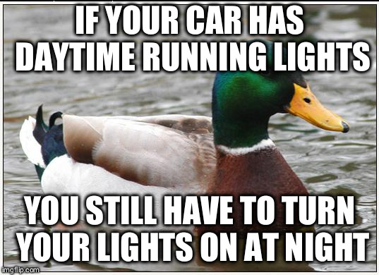 Actual Advice Mallard Meme | IF YOUR CAR HAS DAYTIME RUNNING LIGHTS YOU STILL HAVE TO TURN YOUR LIGHTS ON AT NIGHT | image tagged in memes,actual advice mallard,AdviceAnimals | made w/ Imgflip meme maker