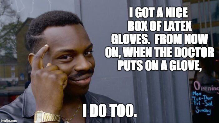Roll Safe Think About It Meme | I GOT A NICE BOX OF LATEX GLOVES.  FROM NOW ON, WHEN THE DOCTOR PUTS ON A GLOVE, I DO TOO. | image tagged in memes,roll safe think about it | made w/ Imgflip meme maker