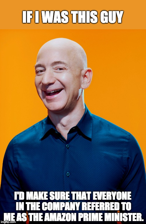 Jeff Bezos | IF I WAS THIS GUY I'D MAKE SURE THAT EVERYONE IN THE COMPANY REFERRED TO ME AS THE AMAZON PRIME MINISTER. | image tagged in jeff bezos | made w/ Imgflip meme maker