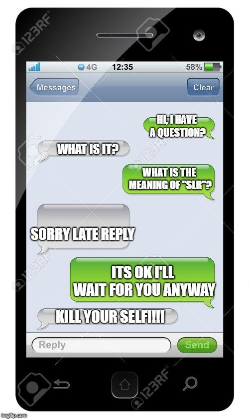 "Blank text conversation | WHAT IS THE MEANING OF ""SLR""? SORRY LATE REPLY HI, I HAVE A QUESTION? WHAT IS IT? ITS OK I'LL WAIT FOR YOU ANYWAY KILL YOUR SELF!!!! 