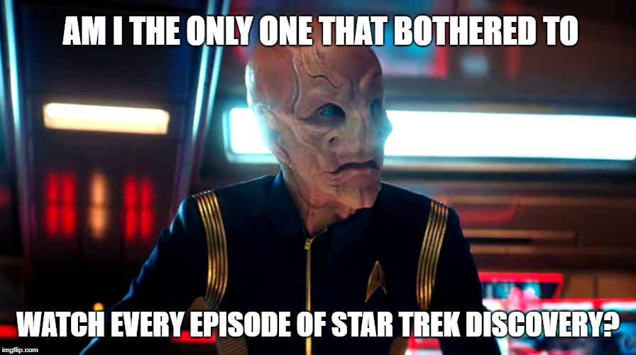 Am I the only one that bothered to watch Star Trek Discovery? The episode 'An Obol for Charon' was awesome! | AM I THE ONLY ONE THAT BOTHERED TO WATCH EVERY EPISODE OF STAR TREK DISCOVERY? | image tagged in am i the only one that bothered to,saru,discovery,star trek,star trek discovery | made w/ Imgflip meme maker