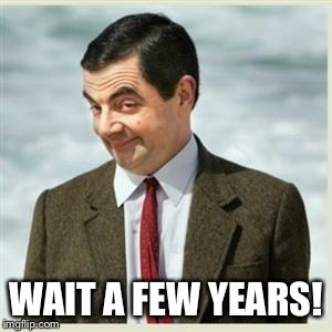 Mr Bean Smirk | WAIT A FEW YEARS! | image tagged in mr bean smirk | made w/ Imgflip meme maker