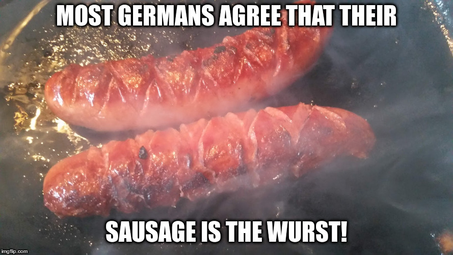 It's actually pretty good though | MOST GERMANS AGREE THAT THEIR SAUSAGE IS THE WURST! | image tagged in humor,dad jokes,sausage,germans | made w/ Imgflip meme maker