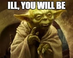 yoda | ILL, YOU WILL BE | image tagged in yoda | made w/ Imgflip meme maker